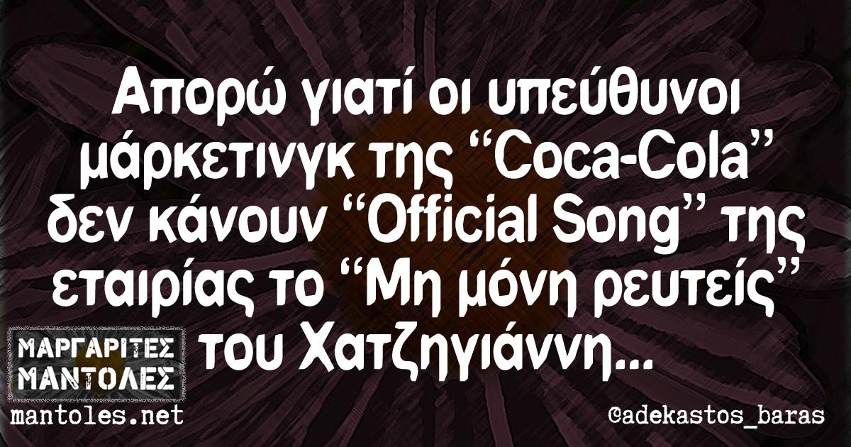 """Απορώ γιατί οι υπεύθυνοι μάρκετινγκ της """"Coca-Cola"""" δεν κάνουν """"Official Song"""" της εταιρείας το """"Μη μόνη ρευτείς"""" του Χατζηγιάννη..."""