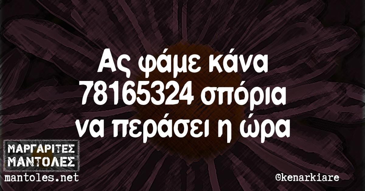 Ας φάμε κανα 78165324 σπόρια να περάσει η ώρα