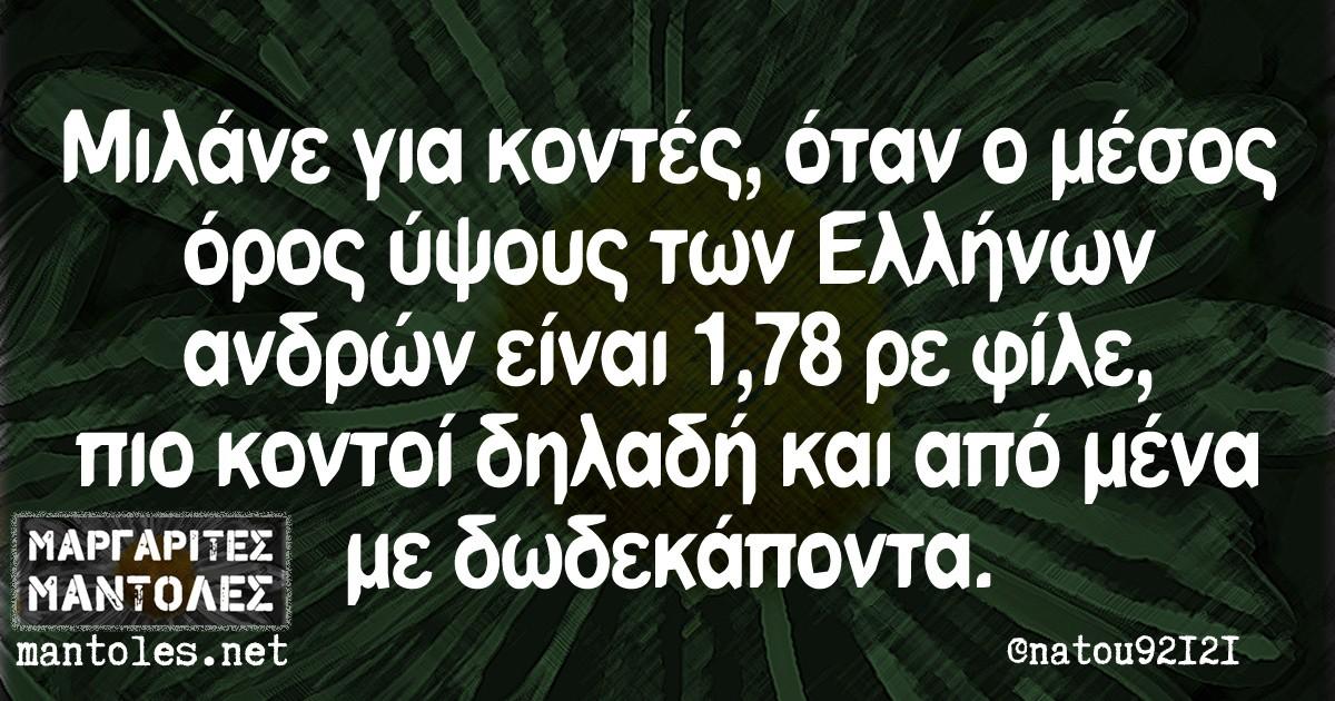 μιλάνε για κοντές όταν ο μέσος όρος ύψους των ελλήνων ανδρών είναι 1,78 ρε φίλε, πιο κοντοί δηλαδή και από μένα με δωδεκάποντα