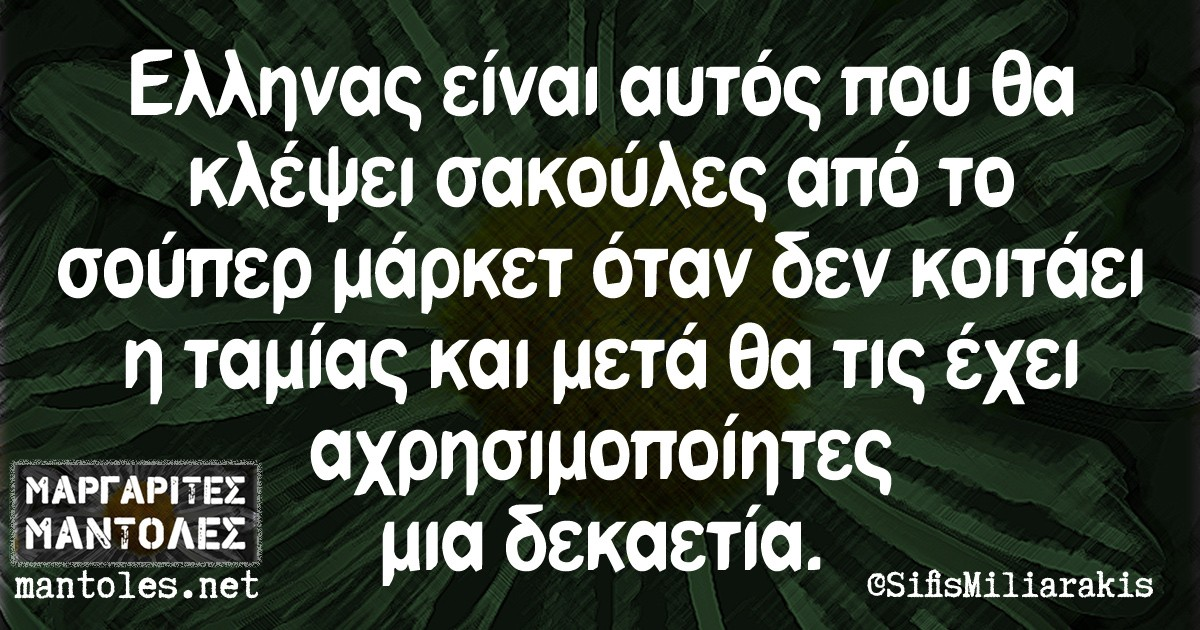 Έλληνας είναι αυτός που θα κλέψει σακούλες απο το σούπερ μάρκετ όταν δεν κοιτάει η ταμίας και μετά θα τις έχει αχρησιμοποίητες μια δεκαετία.