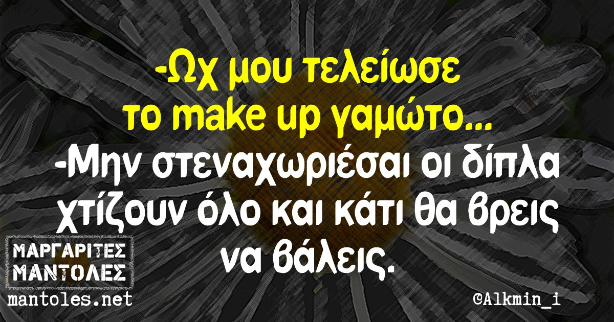 -Ωχ μου τελείωσε το make up γαμώτο -Μην στεναχωριέσαι οι δίπλα χτίζουν όλο και κάτι θα βρεις να βάλεις