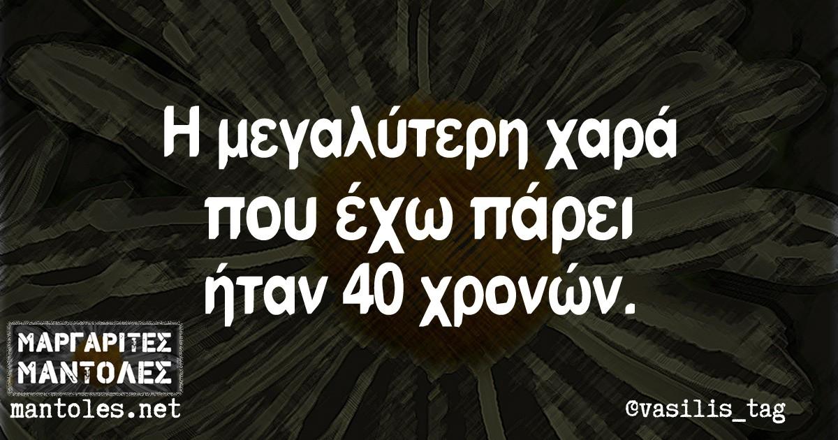 Η μεγαλύτερη χαρά που έχω πάρει ήταν 40 χρόνων.
