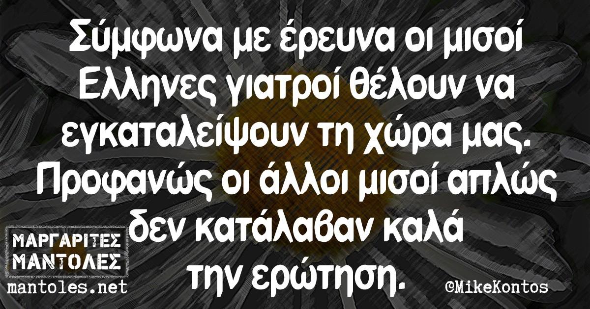 Σύμφωνα με έρευνα οι μισοί Έλληνες γιατροί θέλουν να εγκαταλείψουν τη χώρα μας. Προφανώς οι άλλοι μισοί απλώς δεν κατάλαβαν καλά την ερώτηση.