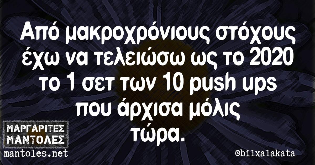 Από μακροχρόνιους στόχους έχω να τελειώσω ως το 2020 το 1 σετ τον 10 push ups που άρχισα μόλις τώρα