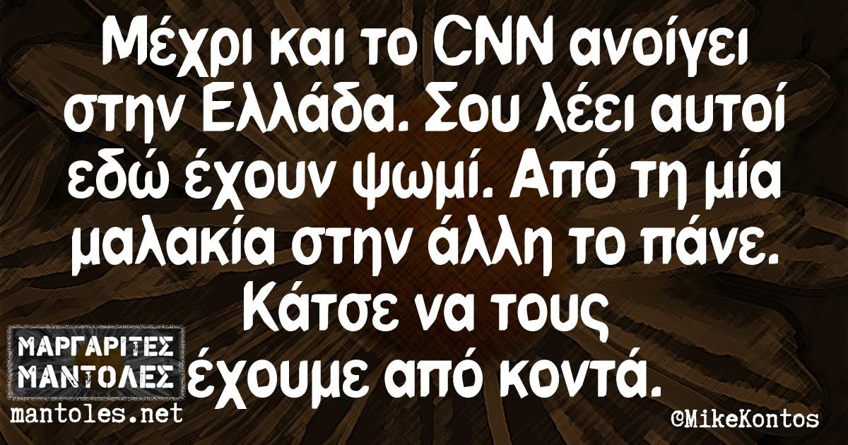 Μέχρι και το CNN ανοίγει στην Ελλάδα. Σου λέει αυτοί εδώ έχουν ψωμί. Από τη μία μαλακία στην άλλη το πάνε. Κάτσε να τους έχουμε από κοντά.
