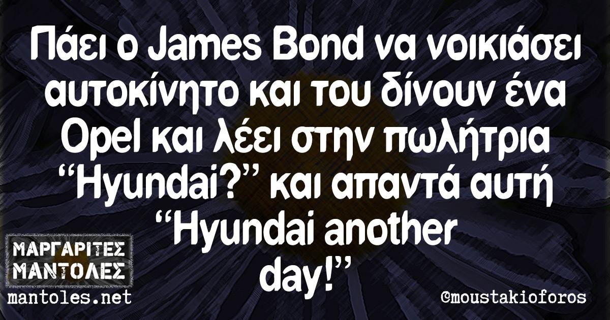 """Πάει ο James Bond να νοικιάσει αυτοκίνητο και του δίνουν ένα Opel και λέει στην πωλήτρια """"Hyundai?"""" και απαντά αυτή """"Hyundai another day!"""""""