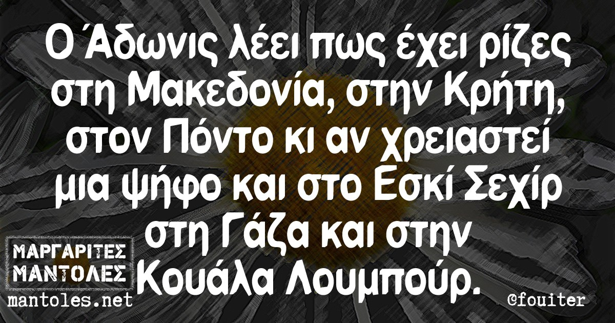 Ο Άδωνις λέει πως έχει ρίζες στη Μακεδονία στην Κρήτη στον Πόντο κι αν χρειαστεί μια ψήφο και στο Εσκί Σεχίρ στη Γάζα και στην Κουάλα Λουμπούρ.
