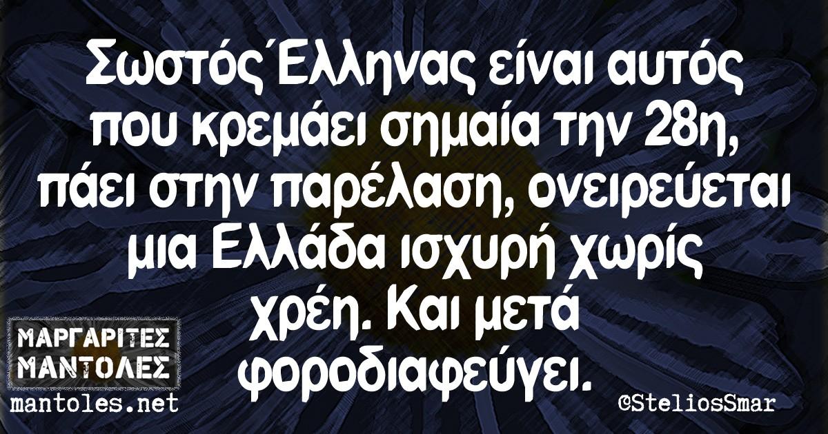 Σωστός Έλληνας είναι αυτός που κρεμάει σημαία την 28η, πάει στην παρέλαση, ονειρεύεται μια Ελλάδα ισχυρή χωρίς χρέη. Και μετά φοροδιαφεύγει.