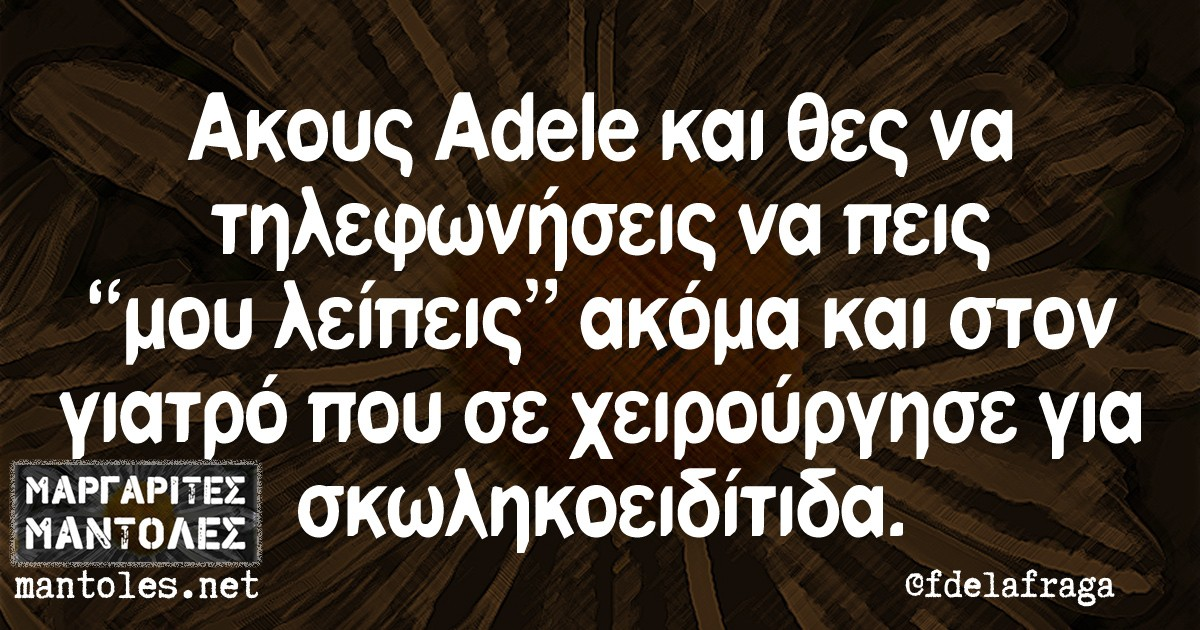 """Ακους Adele και θες να τηλεφωνήσεις να πεις """"μου λείπεις"""" ακόμα και στον γιατρό που σε χειρούργησε για σκωληκοειδίτιδα."""