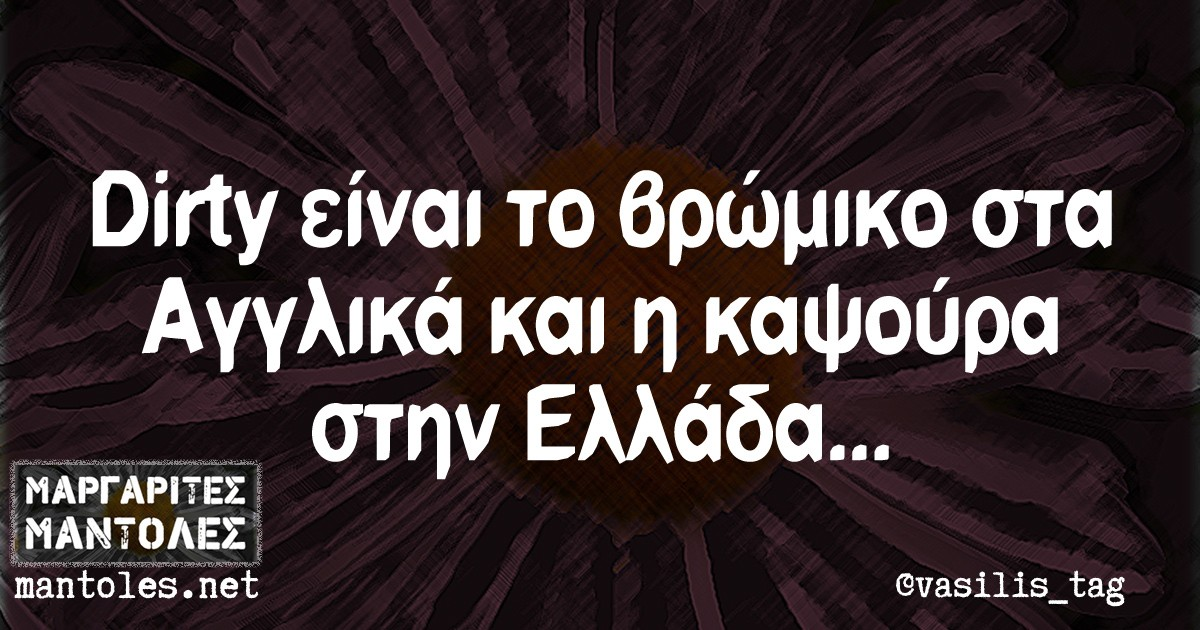 Dirty είναι το βρώμικο στα Αγγλικά και η καψούρα στην Ελλάδα...