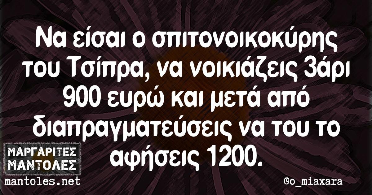 Να είσαι ο σπιτονοικοκύρης του Τσίπρα, να νοικιάζεις 3άρι 900 ευρώ και μετά από διαπραγματεύσεις να του το αφήσεις 1200.