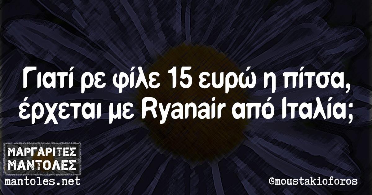 Γιατί ρε φίλε 15 ευρώ η πίτσα, έρχεται με Ryanair από Ιταλία;