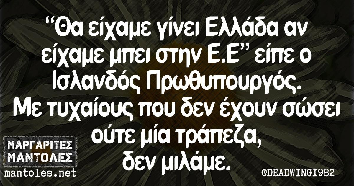 ''Θα είχαμε γίνει Ελλάδα αν είχαμε μπει στην Ε.Ε'' είπε ο Ισλανδός Πρωθυπουργός. Με τυχαίους που δεν έχουν σώσει ούτε μία τράπεζα, δεν μιλάμε.
