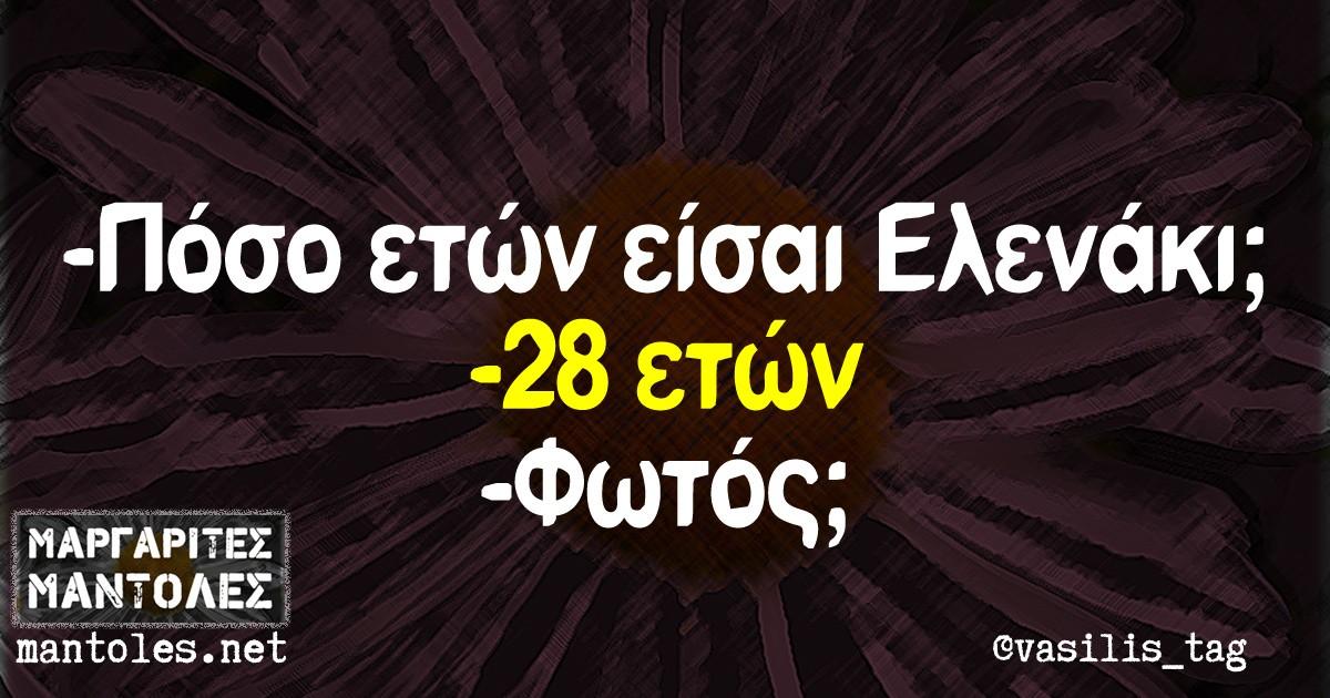 -Πόσο ετών εισαι Ελενακι; -28 ετών. -Φωτός;