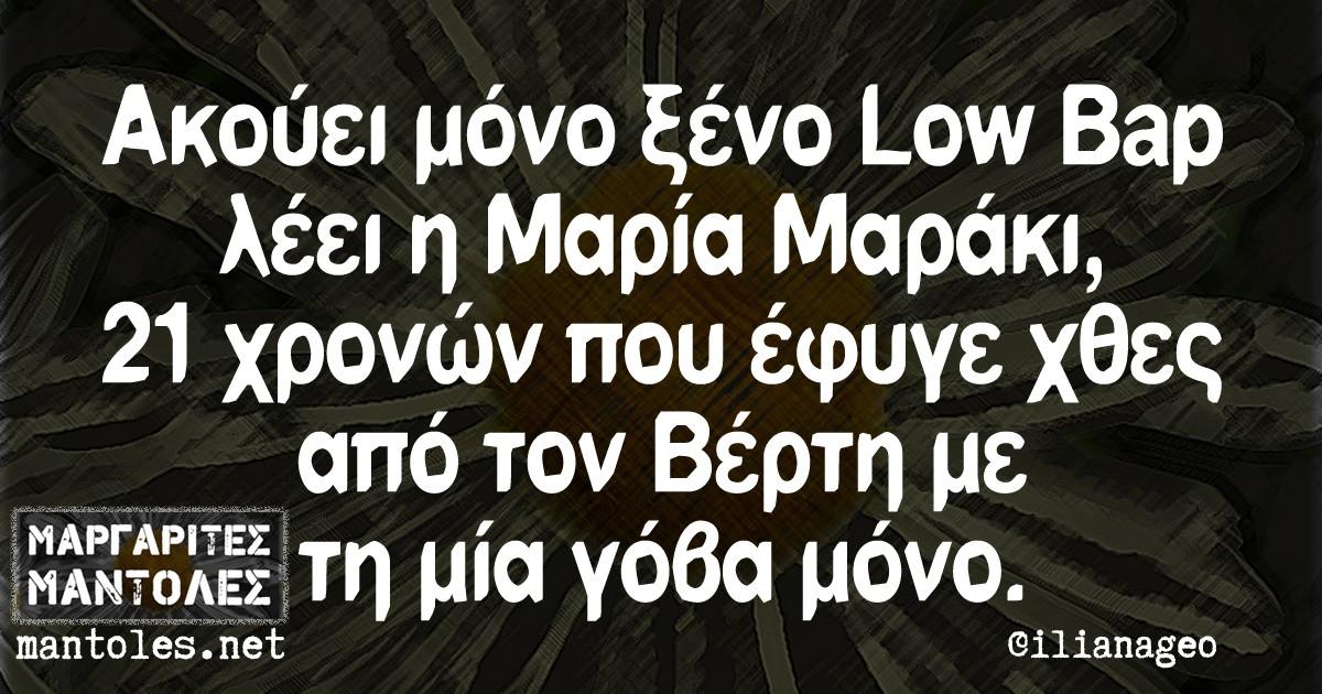 Aκούει μόνο ξένο Low Bap λέει η Μαρία Μαράκι 21 χρονών που έφυγε χθες απο τον Βέρτη με τη μία γόβα μόνο.