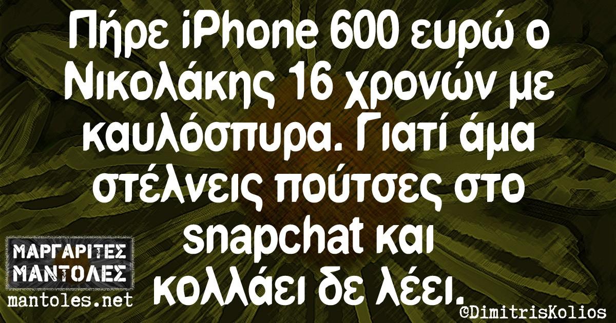 Πήρε iPhone 600 ευρώ ο Νικολακης 16 χρονών με καυλόσπυρα. Γιατί άμα στέλνεις πούτσες στο snapchat και κολλάει δε λέει.