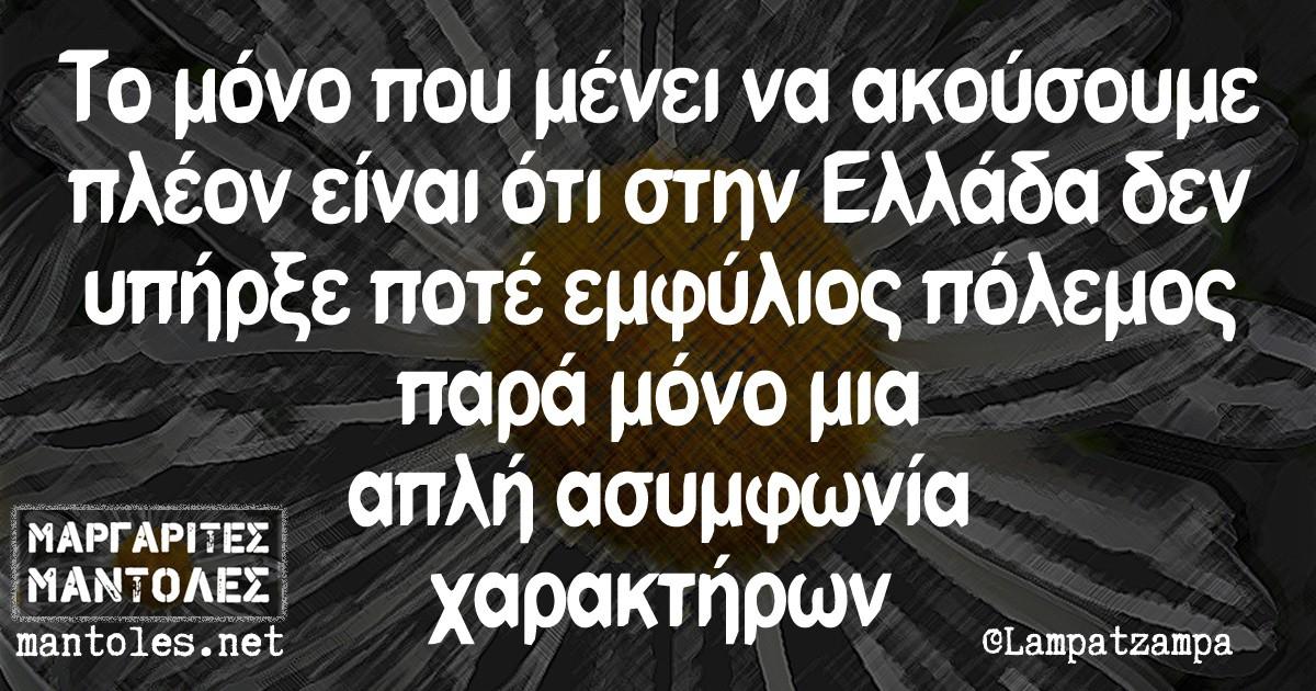 Το μόνο που μένει να ακούσουμε πλέον είναι ότι στην Ελλάδα δεν υπήρξε ποτέ εμφύλιος πόλεμος παρά μόνο μια απλή ασυμφωνία χαρακτήρων