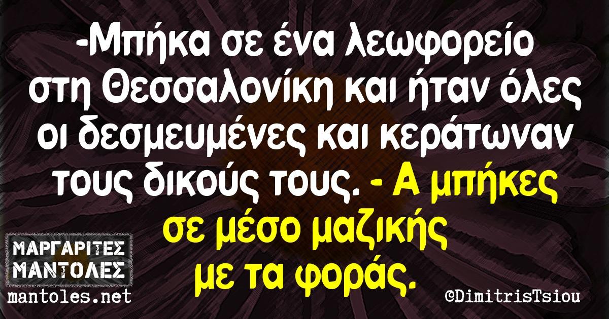 -Μπήκα σε ένα λεωφορείο στη Θεσσαλονίκη και ήταν όλες οι δεσμευμένες και κεράτωναν τους δικούς τους. -Α μπήκες σε μέσο μαζικής με τα φοράς.