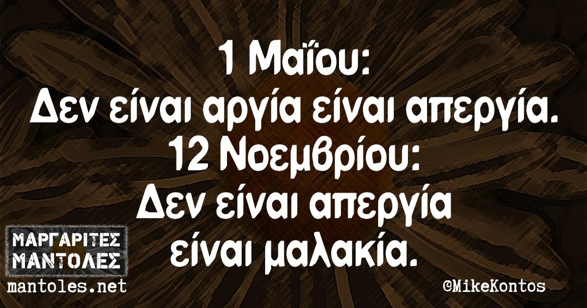1 Μαΐου: Δεν είναι αργία είναι απεργία. 12 Νοεμβρίου: Δεν είναι απεργία είναι μαλακία.