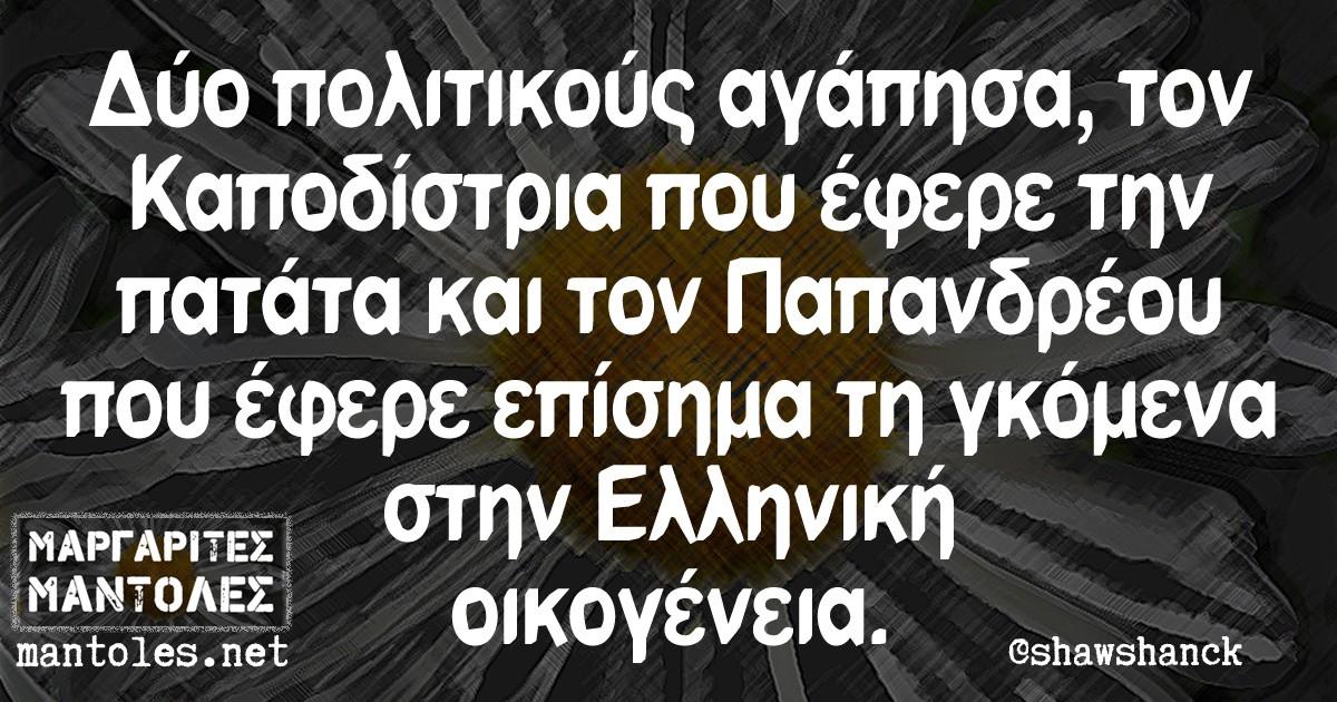 Δύο πολιτικούς αγάπησα, τον Καποδίστρια που έφερε την πατάτα και τον Παπανδρέου που έφερε επίσημα τη γκόμενα στην Ελληνική οικογένεια