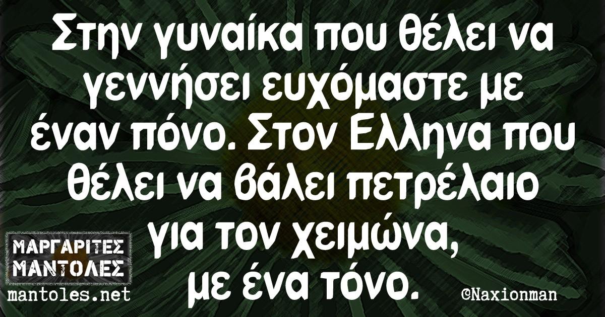 Στην γυναίκα που θέλει να γεννήσει ευχόμαστε με έναν πόνο. Στον Ελληνα που θέλει να βάλει πετρέλαιο για τον χειμώνα, με ένα τόνο.