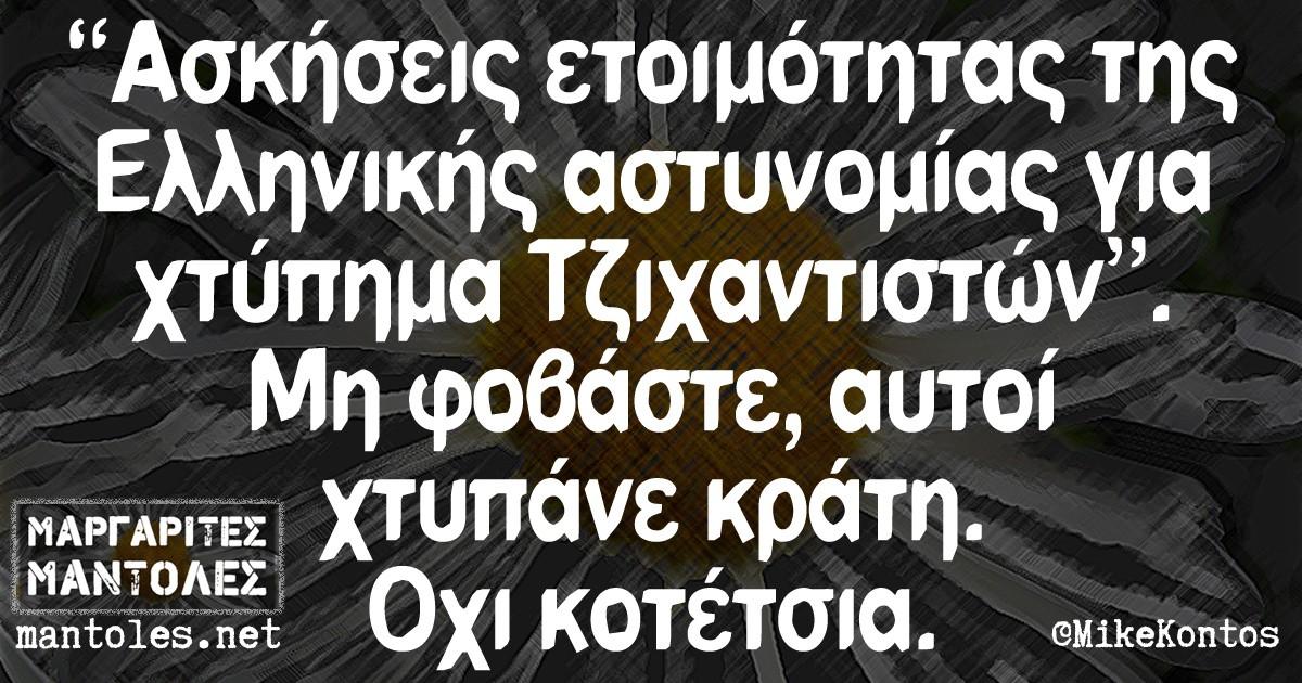 """""""Ασκήσεις ετοιμότητας της Ελληνικής αστυνομίας για χτύπημα Τζιχαντιστών"""". Μη φοβάστε, αυτοί χτυπάνε κράτη. Οχι κοτέτσια."""