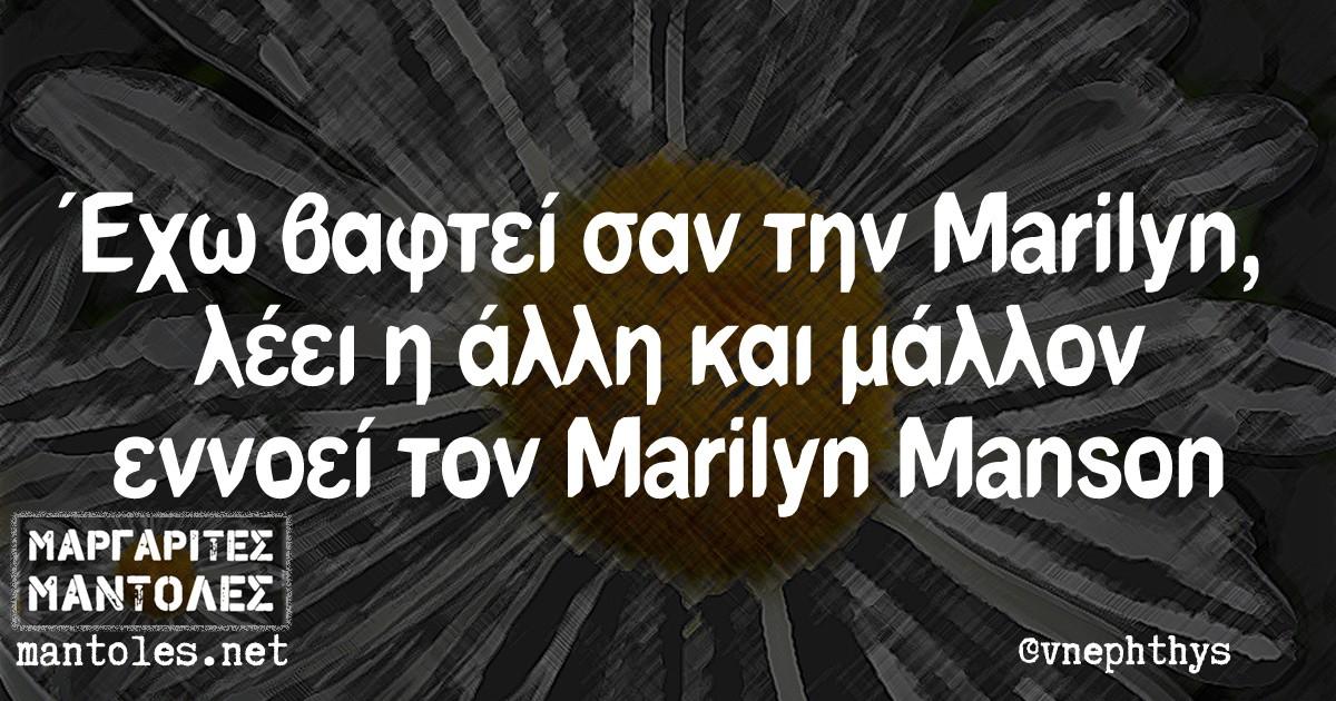 Έχω βαφτεί σαν την Marilyn, λέει η άλλη, και μάλλον εννοεί τον Μarilyn Manson