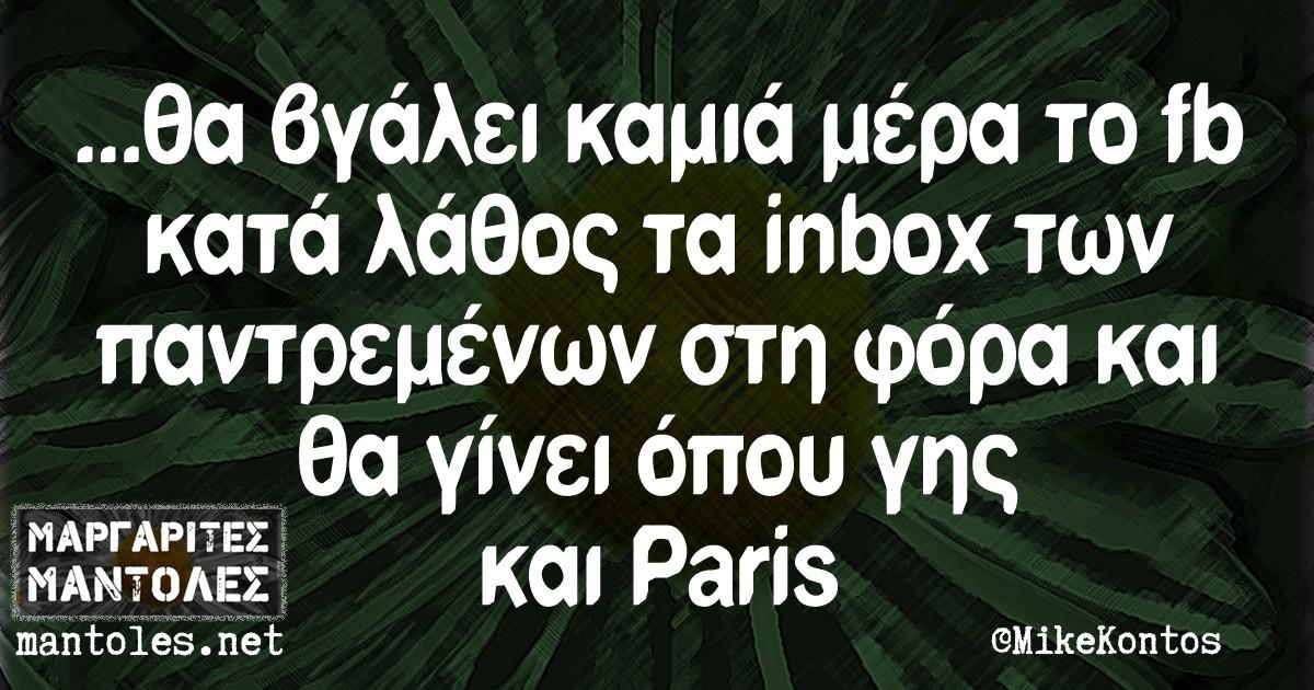 ...θα βγάλει καμιά μέρα το fb κατά λάθος τα inbox των παντρεμένων στη φόρα και θα γίνει όπου γης και Paris