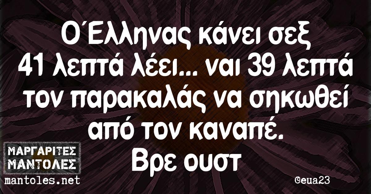 Ο Ελληνας κάνει σεξ 41 λεπτέ λέει... ναι 39 λεπτά τον παρακαλάς να σηκωθεί από τον καναπέ. Βρε ουστ
