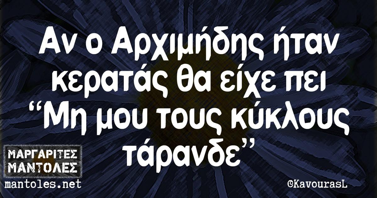 """Αν ο Αρχιμήδης ήταν κερατάς θα είχε πεί """"Μή μου τους κύκλους τάρανδε"""""""