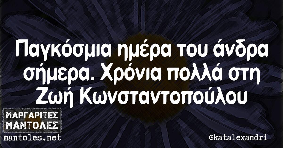 Παγκόσμια ημέρα του άνδρα σήμερα. Χρόνια πολλά στη Ζωή Κωνσταντοπούλου.