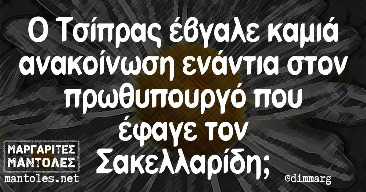 Ο Τσίπρας έβγαλε καμιά ανακοίνωση ενάντια στον πρωθυπουργό που έφαγε τον Σακελλαρίδη;