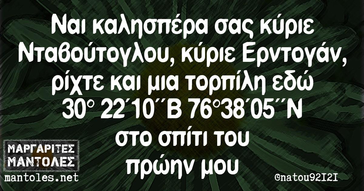 Ναι καλησπέρα σας κύριε Νταβούτογλου, κύριε Ερντογάν, ρίχτε και μια τορπίλη εδώ 30º 22'10''Β 76º38'05''Ν στο σπίτι του πρώην μου