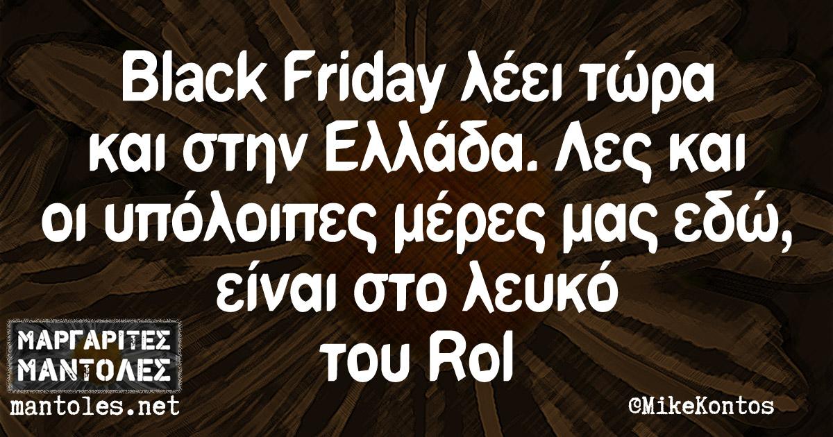 Black Friday λέει τώρα και στην Ελλάδα. Λες και οι υπόλοιπες μέρες μας εδώ, είναι στο λευκό του Rol
