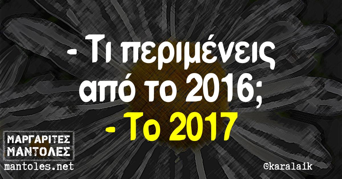 - Τι περιμένεις από το 2016; - Το 2017
