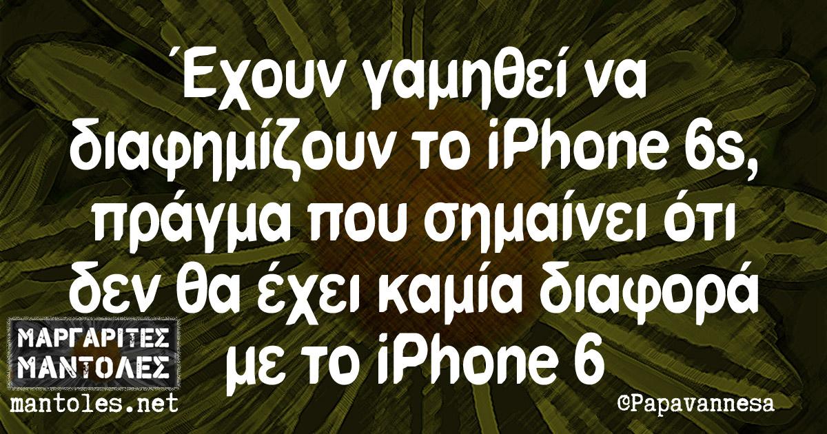 Έχουν γαμηθει να διαφημιζουν το iPhone 6s πραγμα που σημαίνει ότι δεν έχει καμία διαφορά με το iPhone 6