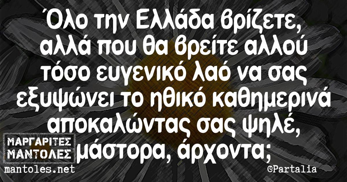 Όλο την Ελλάδα βρίζετε, αλλά που θα βρείτε αλλού τόσο ευγενικό λαό να σας εξυψώνει το ηθικό καθημερινά αποκαλώντας σας ψηλέ, μάστορα, άρχοντα;