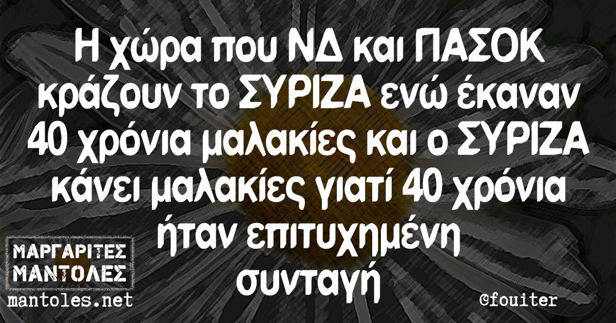 Η χώρα που ΝΔ και ΠΑΣΟΚ κράζουν το ΣΥΡΙΖΑ ενώ έκαναν 40 χρόνια μαλακίες και ο ΣΥΡΙΖΑ κάνει μαλακίες γιατί 40 χρόνια ήταν επιτυχημένη συνταγή