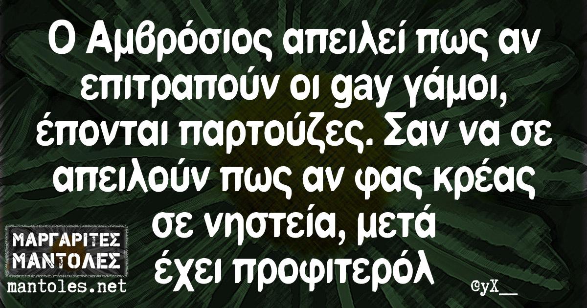 Ο Αμβρόσιος απειλεί πως αν επιτραπούν οι gay γάμοι, έπονται παρτούζες. Σαν να σε απειλούν πως αν φας κρέας σε νηστεία, μετά έχει προφιτερόλ