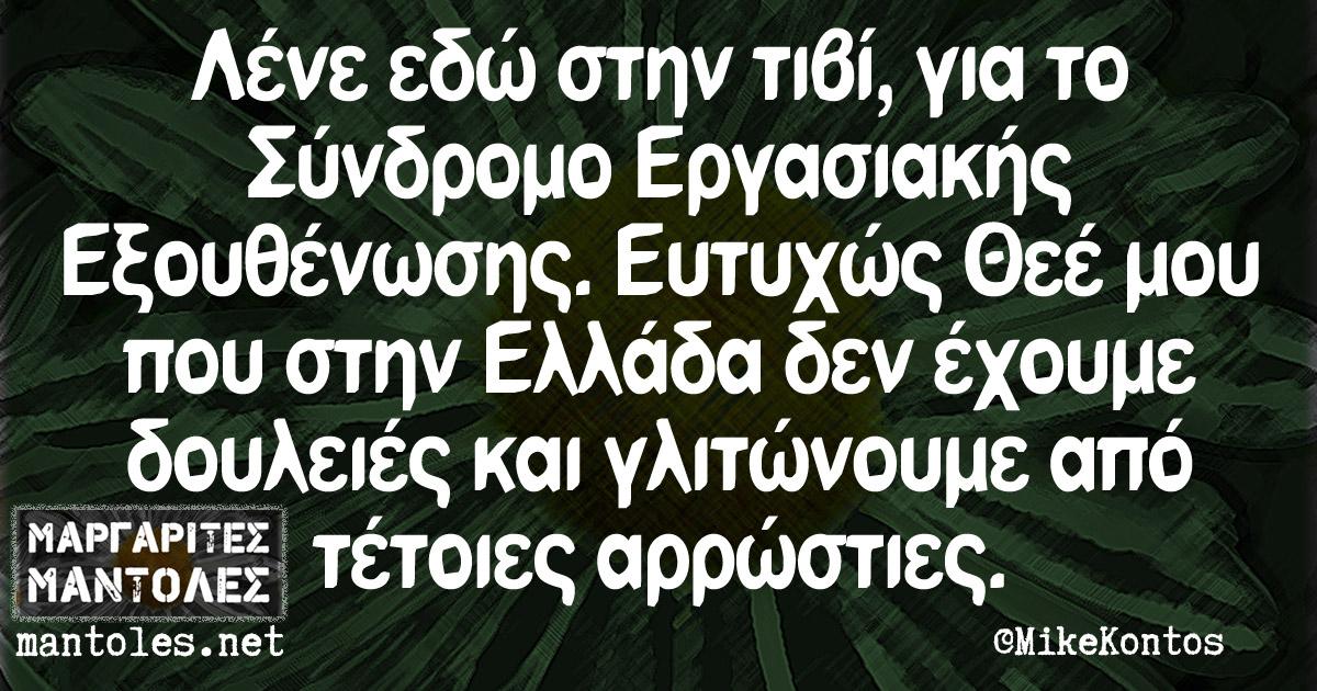Λένε εδώ στην τιβί για το Σύνδρομο Εργασιακής Εξουθένωσης. Ευτυχώς Θεέ μου που στην Ελλάδα δεν έχουμε δουλειές και γλιτώνουμε από τέτοιες αρρώστιες.