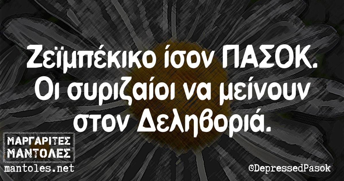 Ζεϊμπέκικο ίσον ΠΑΣΟΚ. Οι συριζαίοι να μείνουν στον Δεληβοριά.