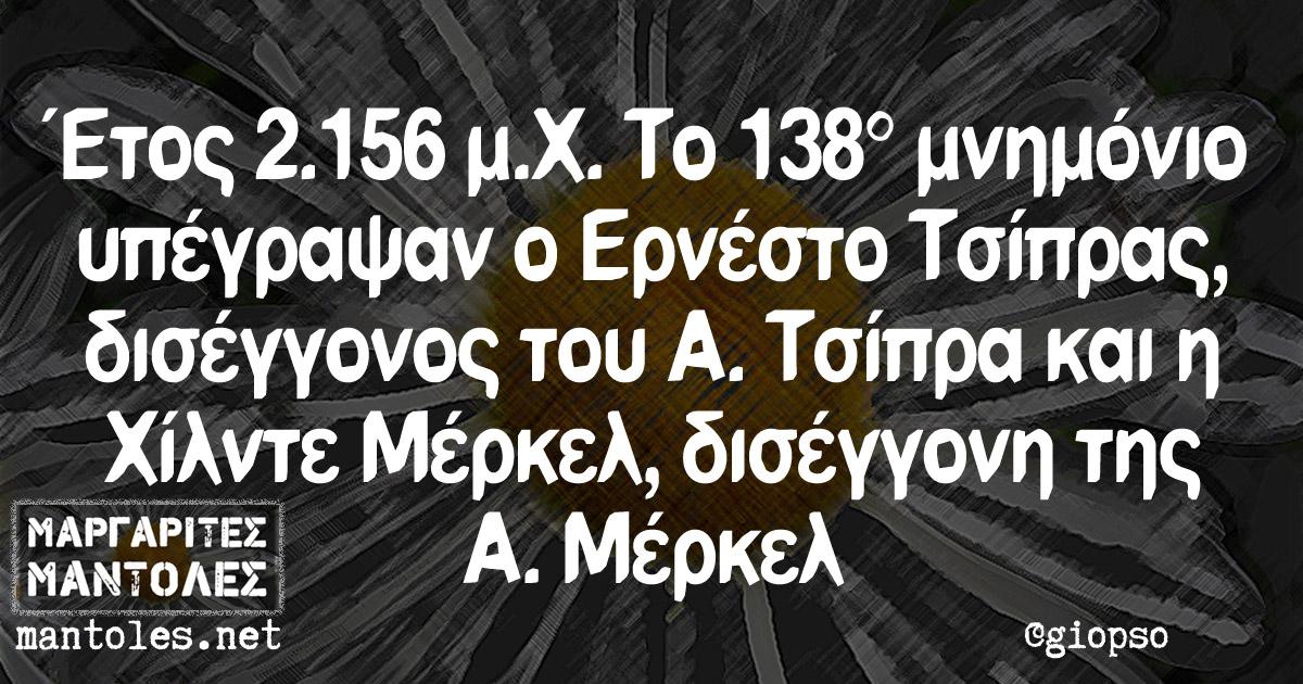 Έτος 2.156 μ.Χ. Το 138ο μνημόνιο υπέγραψαν ο Ερνέστο Τσίπρας, δισέγγονος του Α. Τσίπρα και η Χίλντε Μέρκελ, δισέγγονη της Α. Μέρκελ