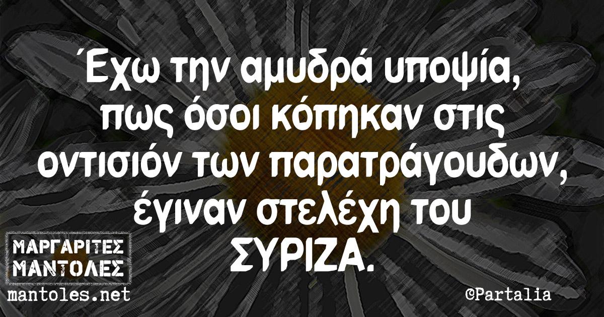 Έχω την αμυδρά υποψία πως όσοι κόπηκαν στις οντισιόν των παρατράγουδων, έγιναν στελέχη του ΣΥΡΙΖΑ.