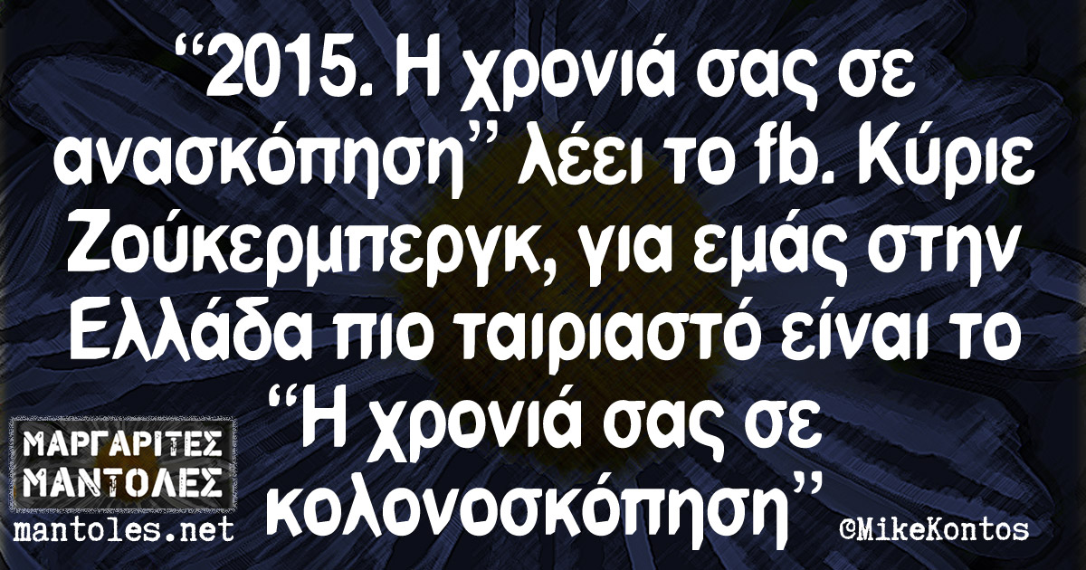 """""""2015. Η χρονιά σας σε ανασκόπηση"""" λέει το fb. Κύριε Ζούκερμπεργκ, για εμάς στην Ελλάδα πιο ταιριαστό είναι το """"Η χρονιά σας σε κολονοσκόπηση"""""""