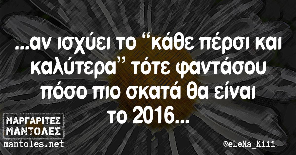 """... αν ισχύει το """"κάθε πέρσι και καλύτερα"""" τότε φαντάσου πόσο πιο σκατά θα είναι το 2016 ..."""