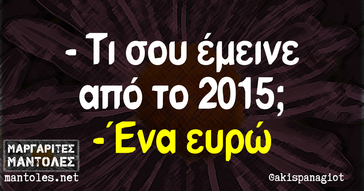 - Τι σου έμεινε από το 2015; - Ένα ευρώ