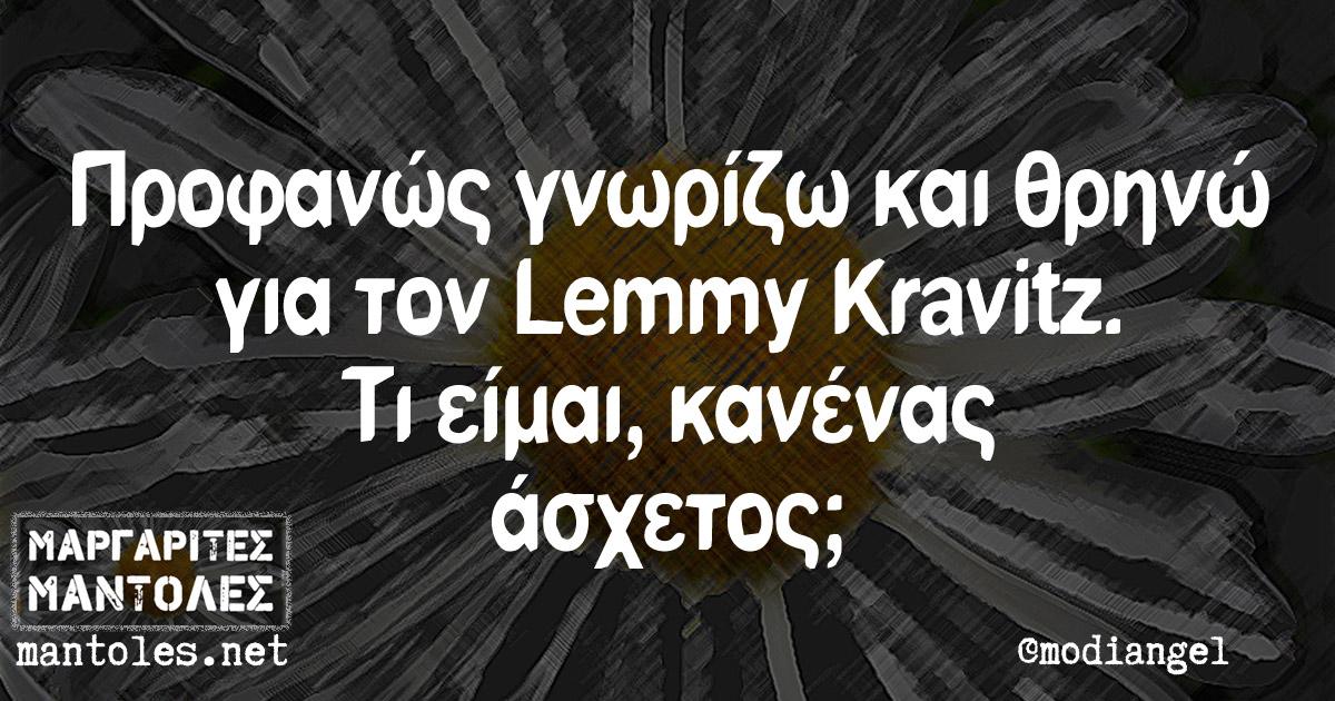 Προφανώς γνωρίζω και θρηνώ για τον Lemmy Kravitz. Τι είμαι, κανένας άσχετος;