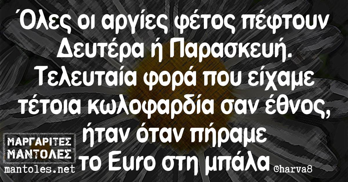 Όλες οι αργίες φέτος πέφτουν Δευτέρα ή Παρασκευή. Τελευταία φορά που είχαμε τέτοια κωλοφαρδία σαν έθνος, ήταν όταν πήραμε το Euro στη μπάλα