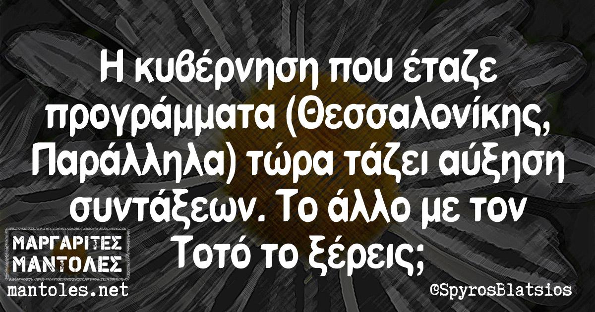Η κυβέρνηση που έταζε προγράμματα (Θεσσαλονίκης, Παράλληλα) τώρα τάζει αύξηση συντάξεων.Το άλλο με τον Τοτό το ξέρεις;