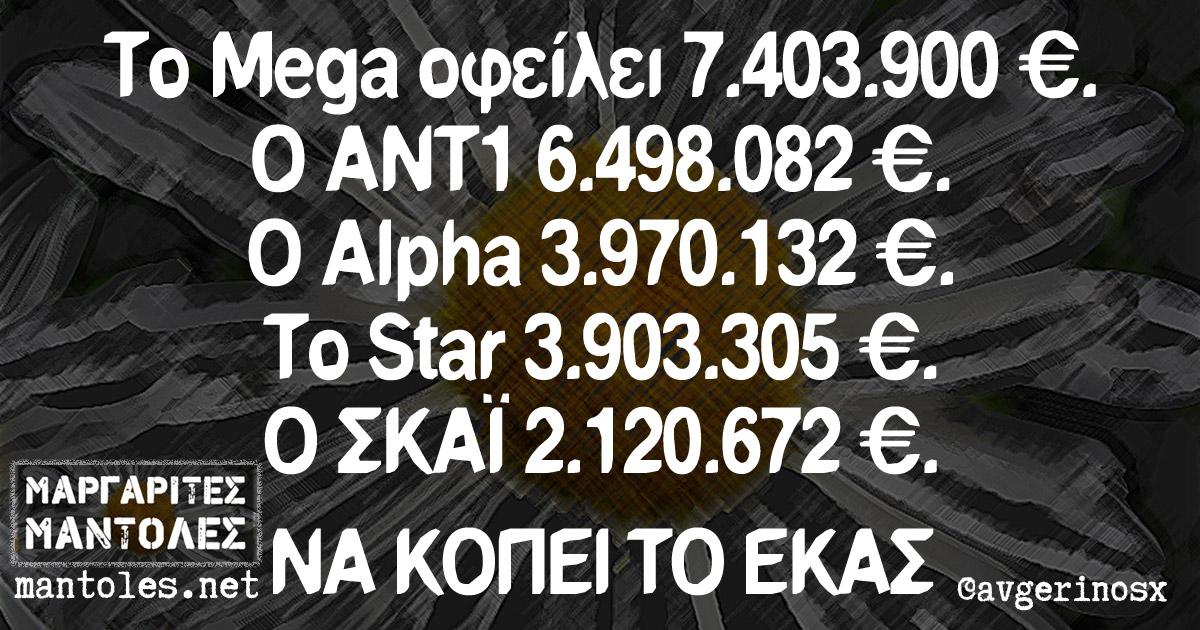 To Mega οφείλει 7.403.900 €. Ο ΑΝΤ1 6.498.082 €. Ο ALPHA 3.970.132 €. Το STAR 3.903.305 €. Ο ΣΚΑΙ 2.120.672 €. ΝΑ ΚΟΠΕΙ ΤΟ ΕΚΑΣ